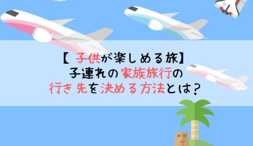 【子供が楽しめる旅】子連れの家族旅行の行き先を決める方法とは?